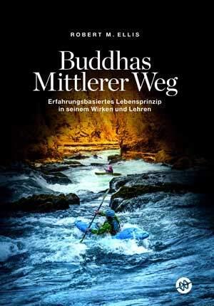Buddhas Mittlerer Weg – Erfahrungsbasiertes Lebensprinzip in seinem Wirken und Lehren